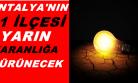 Antalya'nın 11 ilçesi yarın karanlığa bürünecek!